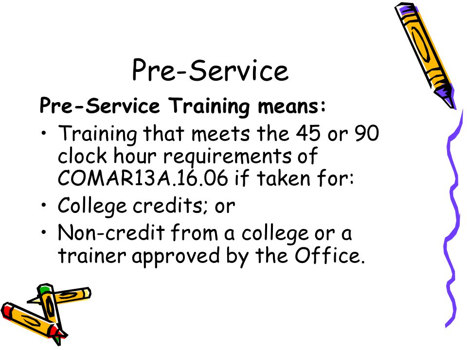 Pre-Service Pre-Service Training means: Training that meets the 45 or 90 clock hour requirements of COMAR13A.16.06 if taken for: College credits; or Non-credit from a college or a trainer approved by the Office.