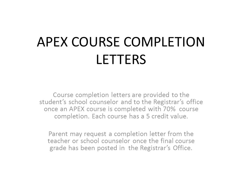 APEX COURSE COMPLETION LETTERS Course completion letters are provided to the student's school counselor and to the Registrar's office once an APEX course is completed with 70% course completion.