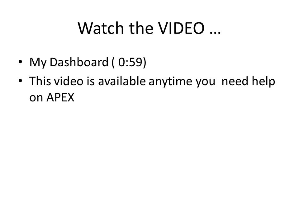 Watch the VIDEO … My Dashboard ( 0:59) This video is available anytime you need help on APEX