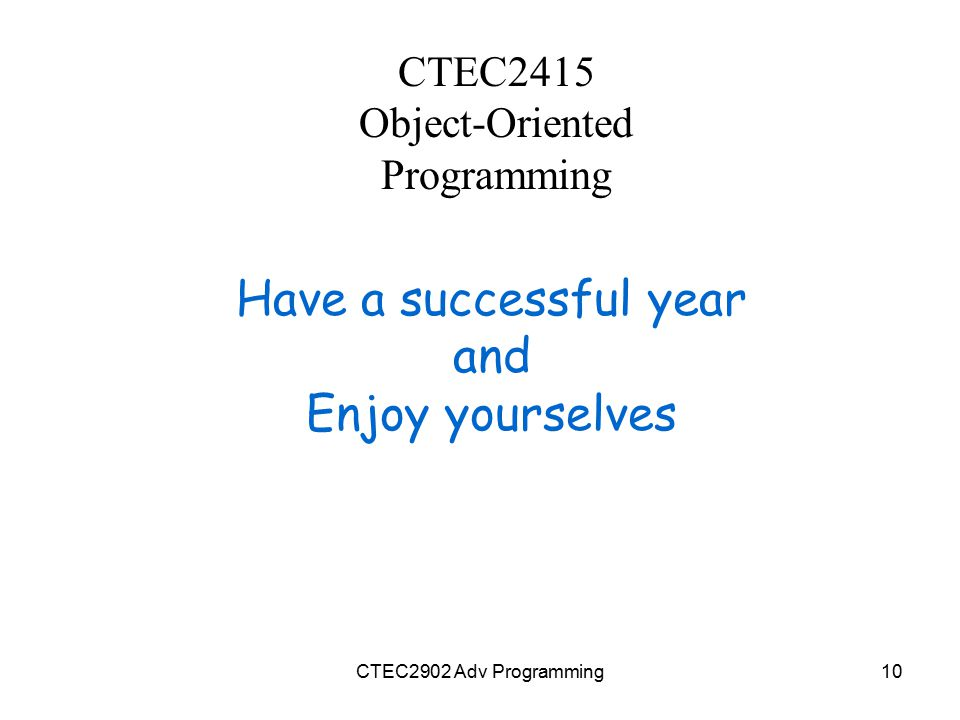 CTEC2415 Object-Oriented Programming Have a successful year and Enjoy yourselves CTEC2902 Adv Programming10