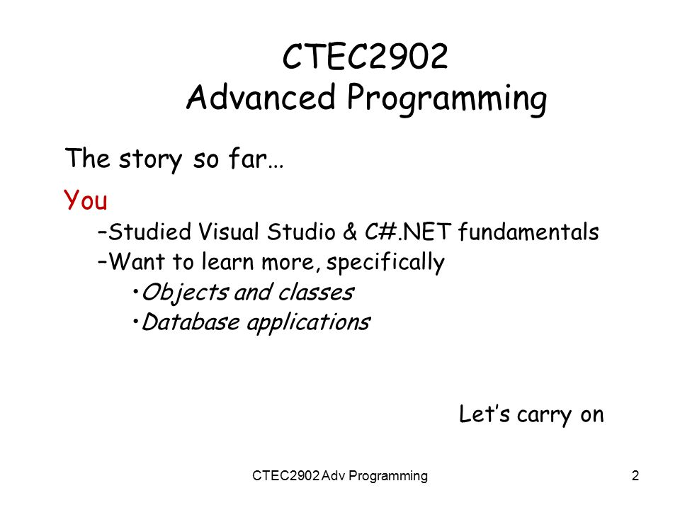 CTEC2902 – Content Classes and Objects use … –Data types & variables (+ assignment) –Functions (with parameters) –Selection & loop commands Stuff you should know already Database Applications need … Objects Built-in ADO.NET classes Your own classes (to be developed) 3-tier structure New material CTEC2902 Adv Programming3