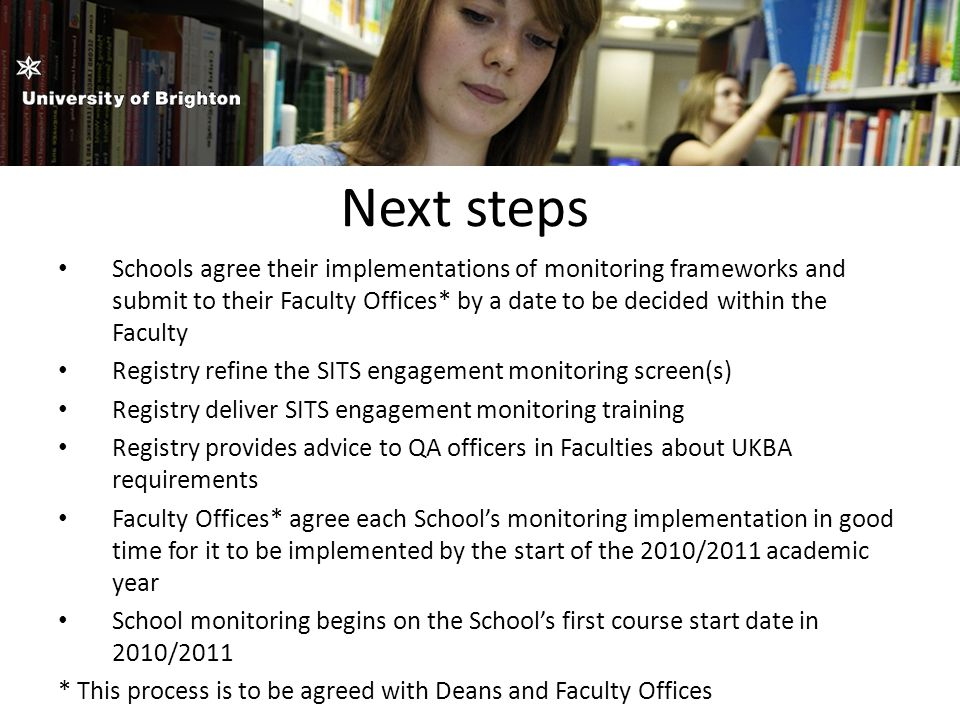 Next steps Schools agree their implementations of monitoring frameworks and submit to their Faculty Offices* by a date to be decided within the Faculty Registry refine the SITS engagement monitoring screen(s) Registry deliver SITS engagement monitoring training Registry provides advice to QA officers in Faculties about UKBA requirements Faculty Offices* agree each School's monitoring implementation in good time for it to be implemented by the start of the 2010/2011 academic year School monitoring begins on the School's first course start date in 2010/2011 * This process is to be agreed with Deans and Faculty Offices
