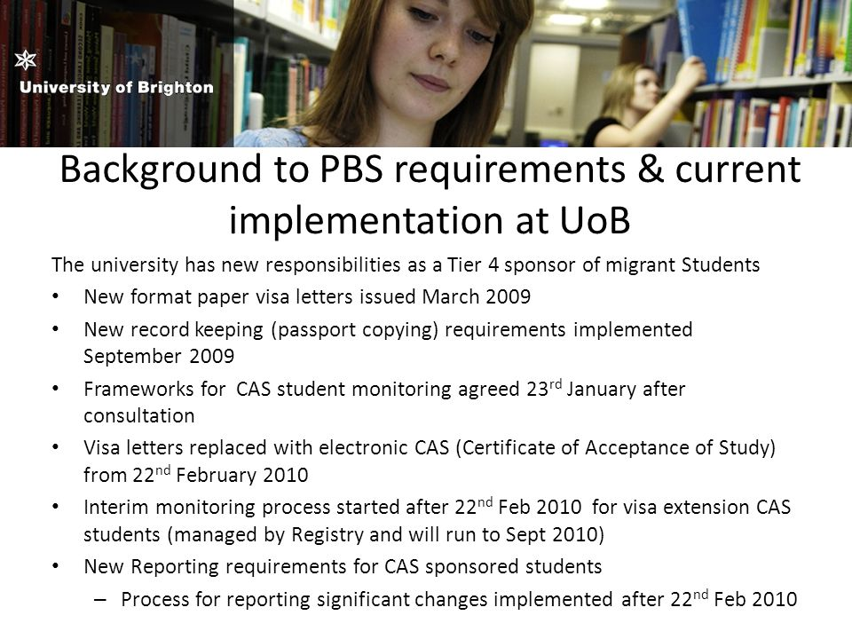 Background to PBS requirements & current implementation at UoB The university has new responsibilities as a Tier 4 sponsor of migrant Students New format paper visa letters issued March 2009 New record keeping (passport copying) requirements implemented September 2009 Frameworks for CAS student monitoring agreed 23 rd January after consultation Visa letters replaced with electronic CAS (Certificate of Acceptance of Study) from 22 nd February 2010 Interim monitoring process started after 22 nd Feb 2010 for visa extension CAS students (managed by Registry and will run to Sept 2010) New Reporting requirements for CAS sponsored students – Process for reporting significant changes implemented after 22 nd Feb 2010