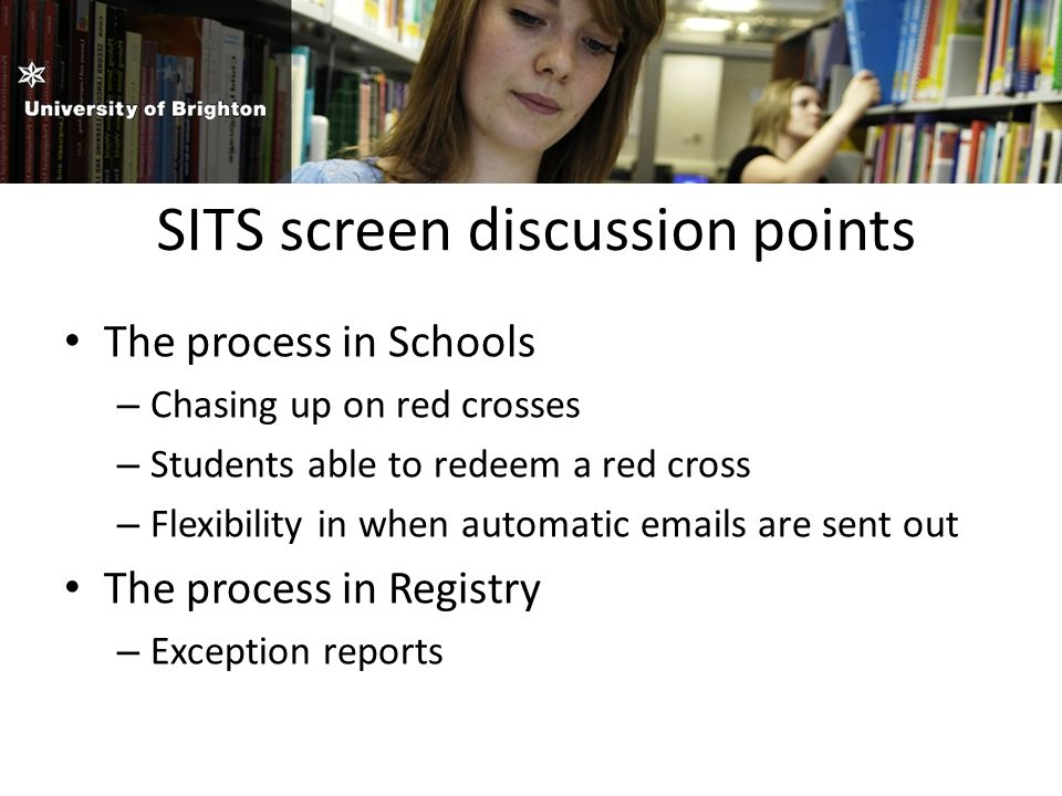 SITS screen discussion points The process in Schools – Chasing up on red crosses – Students able to redeem a red cross – Flexibility in when automatic emails are sent out The process in Registry – Exception reports