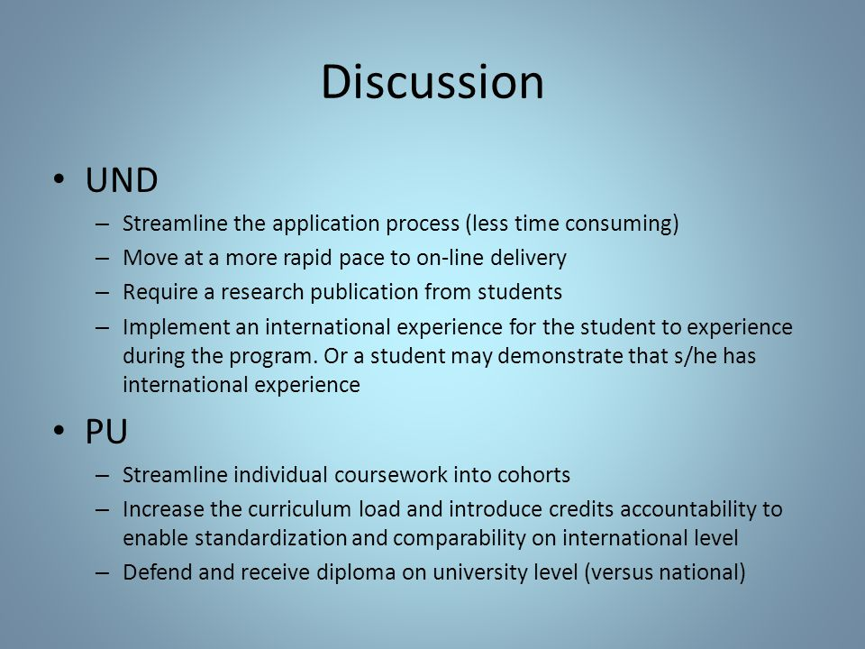 Discussion UND – Streamline the application process (less time consuming) – Move at a more rapid pace to on-line delivery – Require a research publication from students – Implement an international experience for the student to experience during the program.