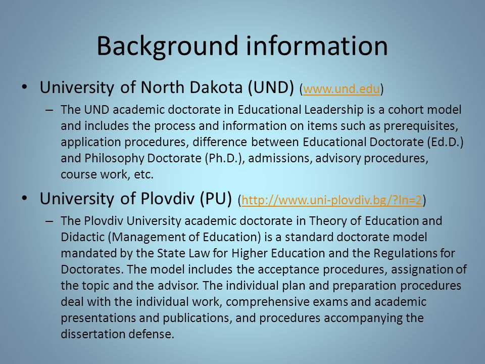 Background information University of North Dakota (UND) (www.und.edu)www.und.edu – The UND academic doctorate in Educational Leadership is a cohort model and includes the process and information on items such as prerequisites, application procedures, difference between Educational Doctorate (Ed.D.) and Philosophy Doctorate (Ph.D.), admissions, advisory procedures, course work, etc.