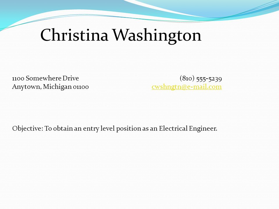 Christina Washington 1100 Somewhere Drive(810) 555-5239 Anytown, Michigan 01100cwshngtn@e-mail.comcwshngtn@e-mail.com Objective: To obtain an entry level position as an Electrical Engineer.
