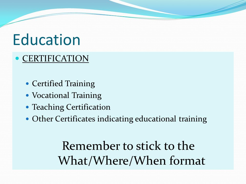 Education CERTIFICATION Certified Training Vocational Training Teaching Certification Other Certificates indicating educational training Remember to stick to the What/Where/When format