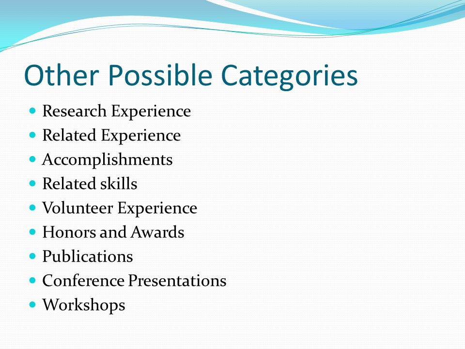 Other Possible Categories Research Experience Related Experience Accomplishments Related skills Volunteer Experience Honors and Awards Publications Conference Presentations Workshops