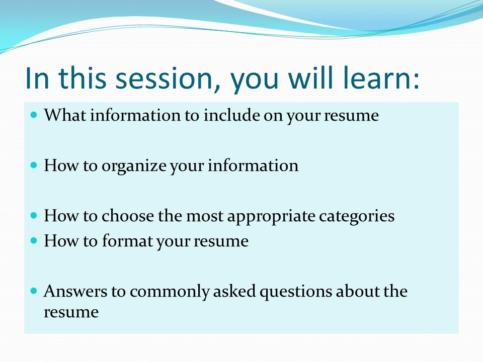 In this session, you will learn: What information to include on your resume How to organize your information How to choose the most appropriate categories How to format your resume Answers to commonly asked questions about the resume