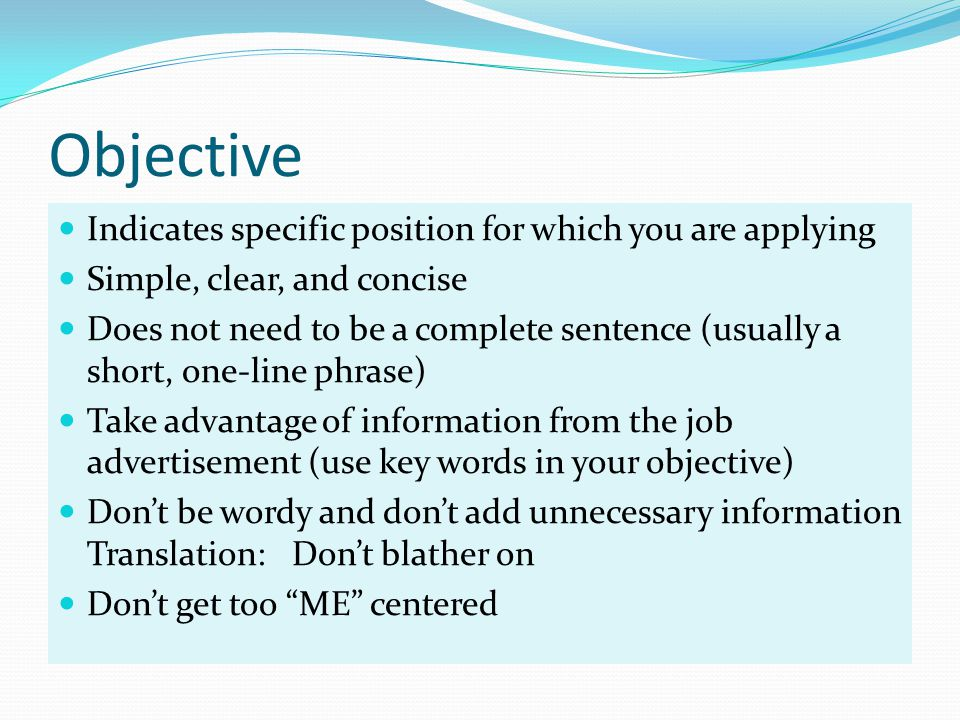 Objective Indicates specific position for which you are applying Simple, clear, and concise Does not need to be a complete sentence (usually a short, one-line phrase) Take advantage of information from the job advertisement (use key words in your objective) Don't be wordy and don't add unnecessary information Translation: Don't blather on Don't get too ME centered