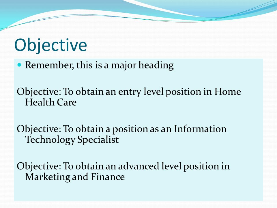 Objective Remember, this is a major heading Objective: To obtain an entry level position in Home Health Care Objective: To obtain a position as an Information Technology Specialist Objective: To obtain an advanced level position in Marketing and Finance
