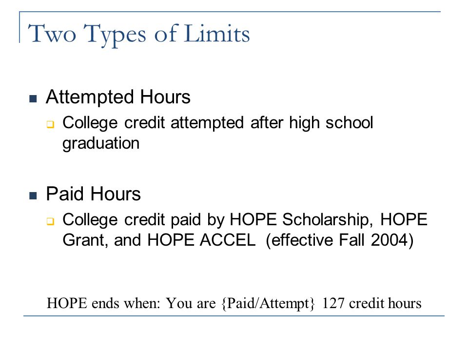 Length of Scholarship HOPE ends when the student either:  Receives 1 st Bachelor's degree OR  Reaches 127 paid or attempted credit hours