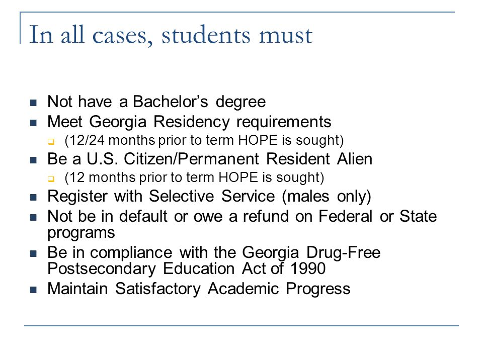 In all cases, students must Not have a Bachelor's degree Meet Georgia Residency requirements  (12/24 months prior to term HOPE is sought) Be a U.S.