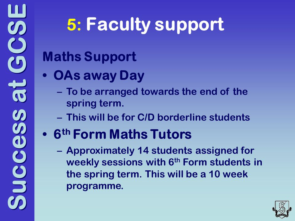 Success at GCSE 5: Faculty support Maths Support OAs away Day –To be arranged towards the end of the spring term.