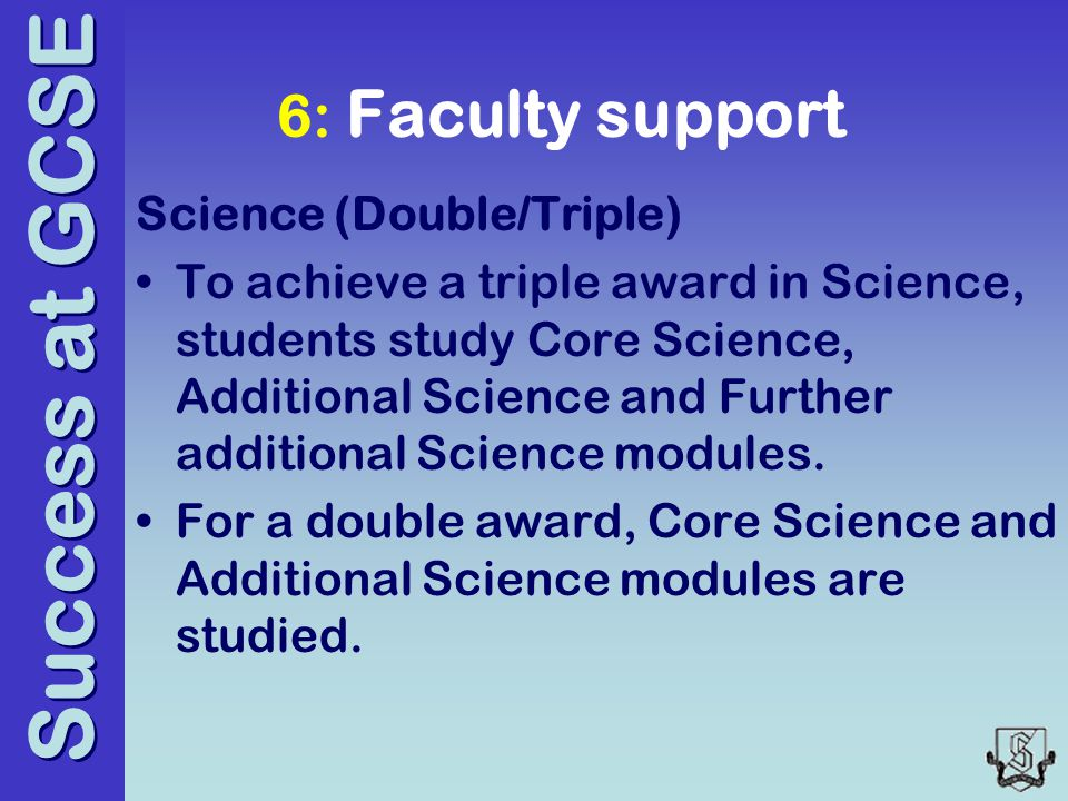 Success at GCSE 6: Faculty support Science (Double/Triple) To achieve a triple award in Science, students study Core Science, Additional Science and Further additional Science modules.