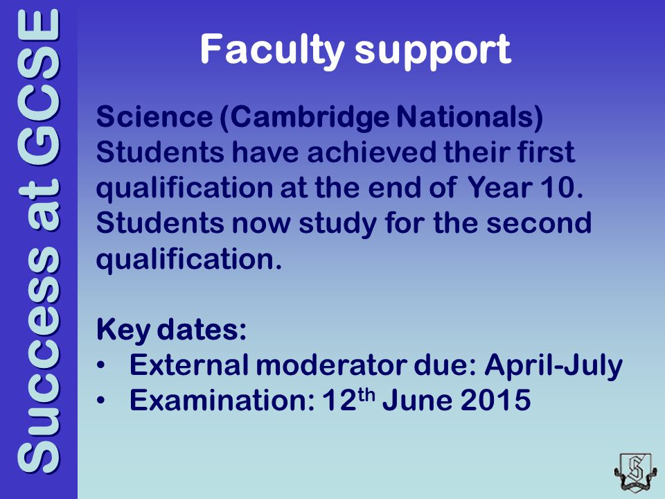 Success at GCSE Faculty support Science (Cambridge Nationals) Students have achieved their first qualification at the end of Year 10.