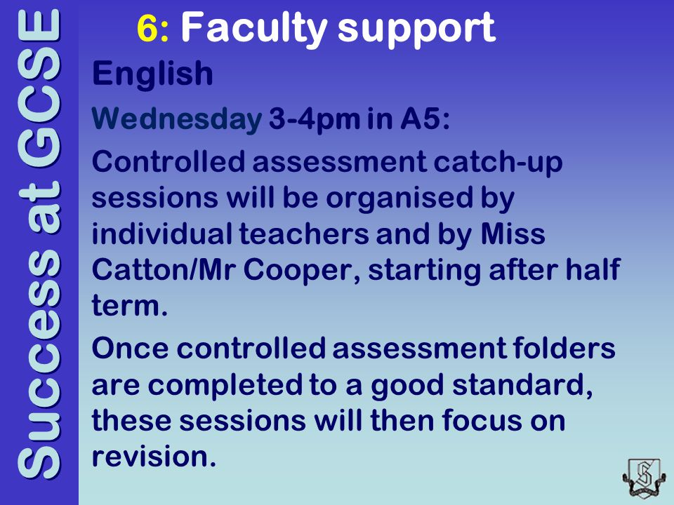 Success at GCSE 6: Faculty support English Wednesday 3-4pm in A5: Controlled assessment catch-up sessions will be organised by individual teachers and by Miss Catton/Mr Cooper, starting after half term.