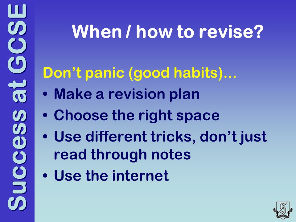 Success at GCSE When / how to revise. Don't panic (good habits)...