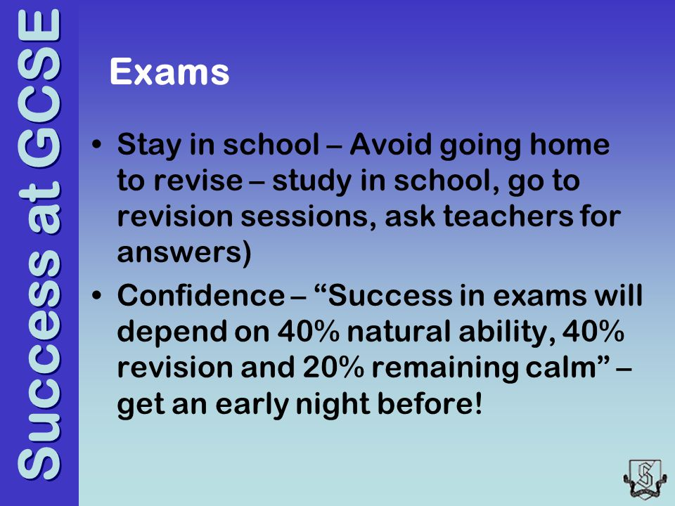 Success at GCSE Exams Stay in school – Avoid going home to revise – study in school, go to revision sessions, ask teachers for answers) Confidence – Success in exams will depend on 40% natural ability, 40% revision and 20% remaining calm – get an early night before!
