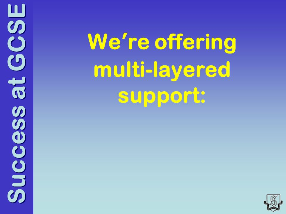 Success at GCSE We're offering multi-layered support: