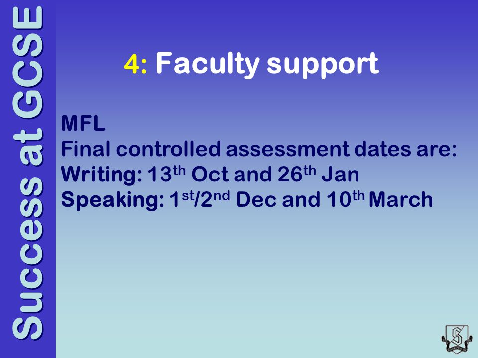 Success at GCSE 4: Faculty support MFL Final controlled assessment dates are: Writing: 13 th Oct and 26 th Jan Speaking: 1 st /2 nd Dec and 10 th March