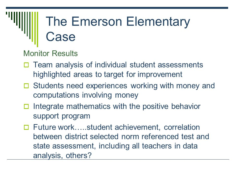 The Emerson Elementary Case Monitor Results  Team analysis of individual student assessments highlighted areas to target for improvement  Students need experiences working with money and computations involving money  Integrate mathematics with the positive behavior support program  Future work…..student achievement, correlation between district selected norm referenced test and state assessment, including all teachers in data analysis, others