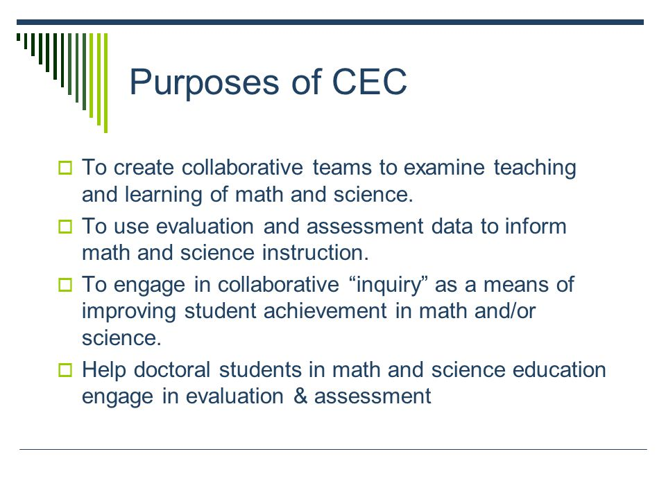 Purposes of CEC  To create collaborative teams to examine teaching and learning of math and science.
