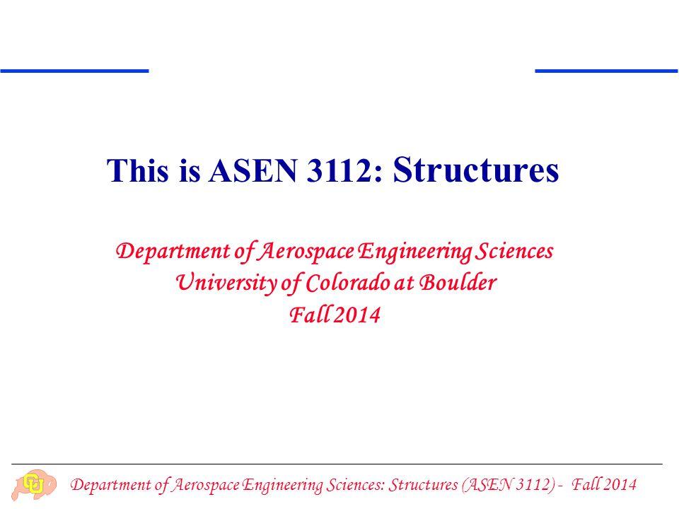Department of Aerospace Engineering Sciences: Structures (ASEN 3112) - Fall 2014 Teaching Staff Instructor: Carlos Felippa TAs: Clemence Bacquet Joseph (Joe) Hughes CA: Martin Heaney Lab supervisor: Trudy Schwartz