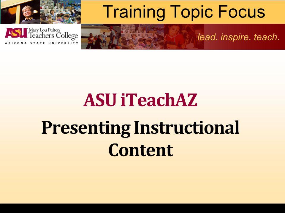 lead. inspire. teach. Training Topic Focus ASU iTeachAZ Presenting Instructional Content