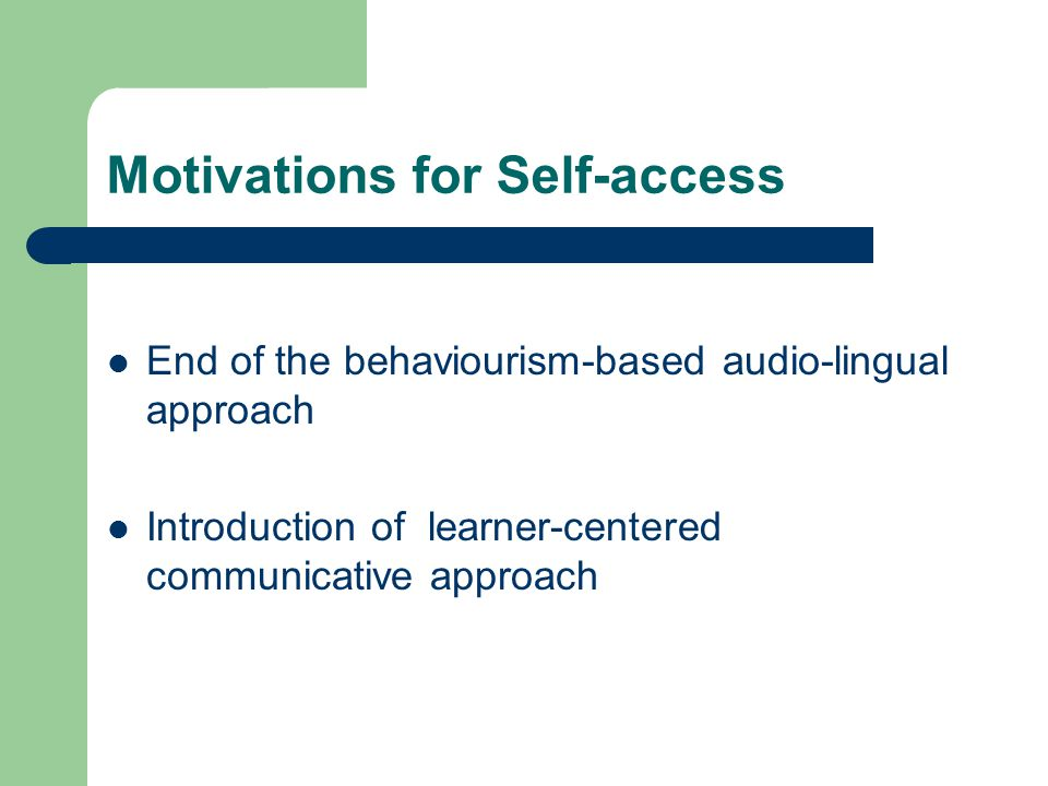 Motivations for Self-access End of the behaviourism-based audio-lingual approach Introduction of learner-centered communicative approach