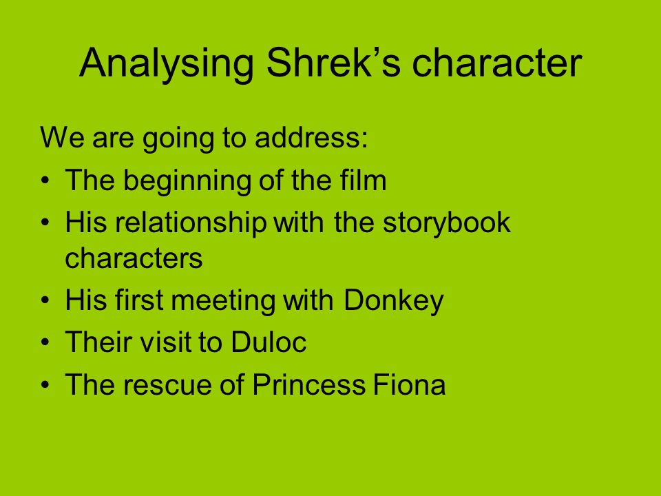 Analysing Shrek's character We are going to address: The beginning of the film His relationship with the storybook characters His first meeting with D