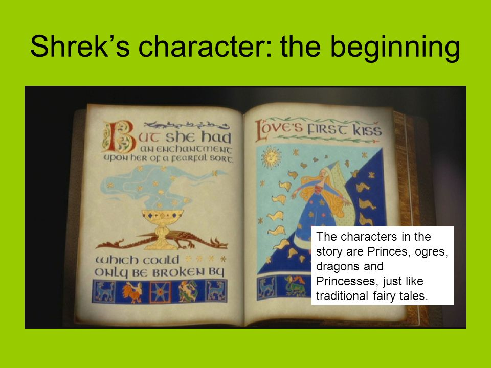 The characters in the story are Princes, ogres, dragons and Princesses, just like traditional fairy tales. Shrek's character: the beginning