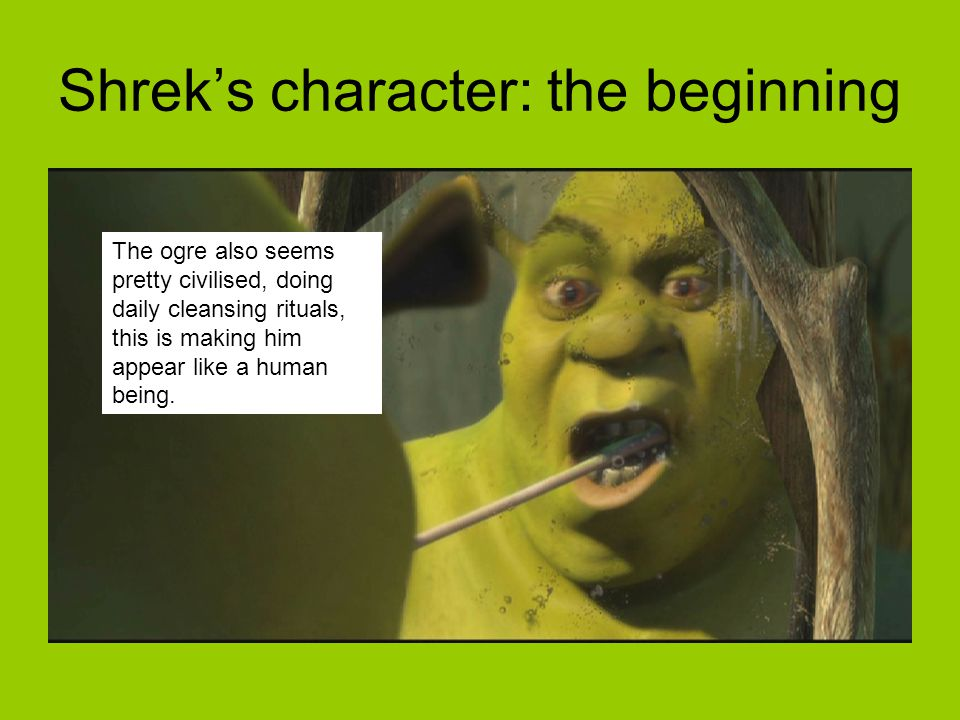 The ogre also seems pretty civilised, doing daily cleansing rituals, this is making him appear like a human being. Shrek's character: the beginning