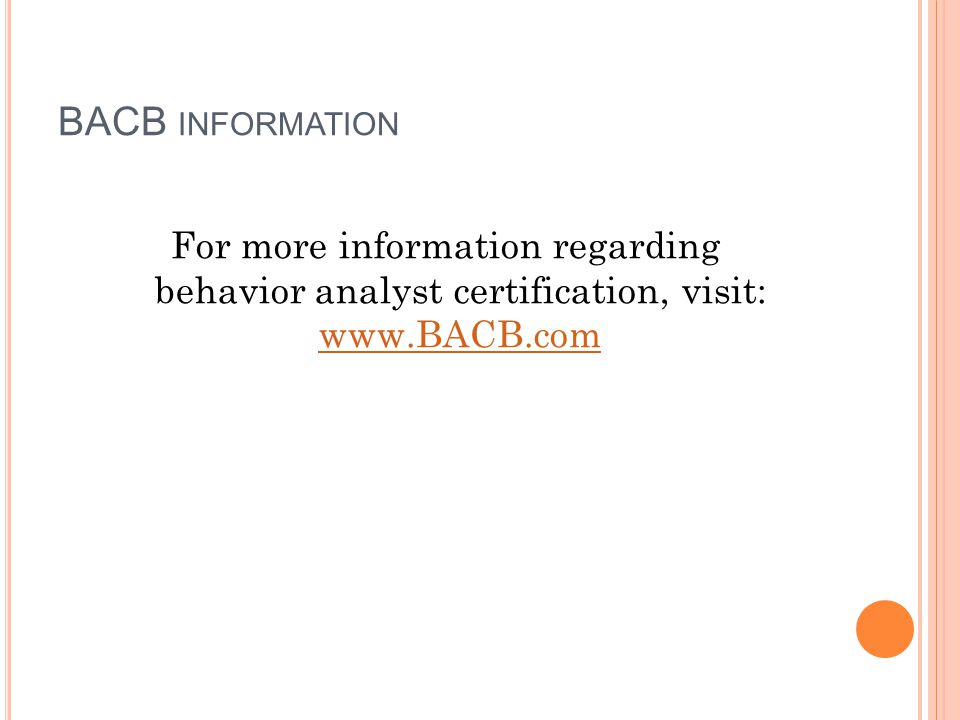 BACB INFORMATION For more information regarding behavior analyst certification, visit: www.BACB.com www.BACB.com