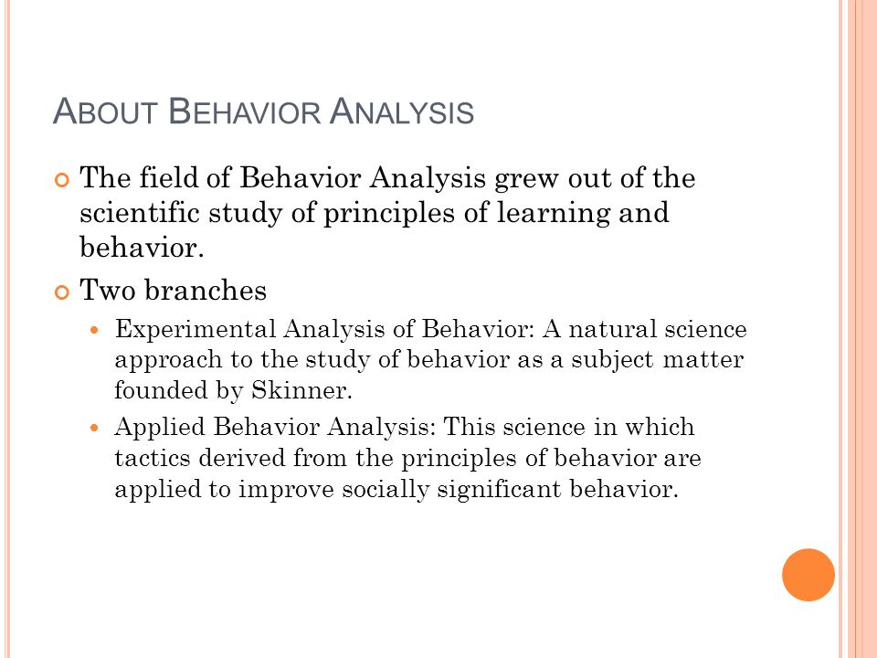 A BOUT B EHAVIOR A NALYSIS The field of Behavior Analysis grew out of the scientific study of principles of learning and behavior.