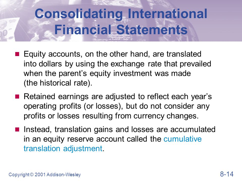 8-14 Copyright © 2001 Addison-Wesley Consolidating International Financial Statements Equity accounts, on the other hand, are translated into dollars