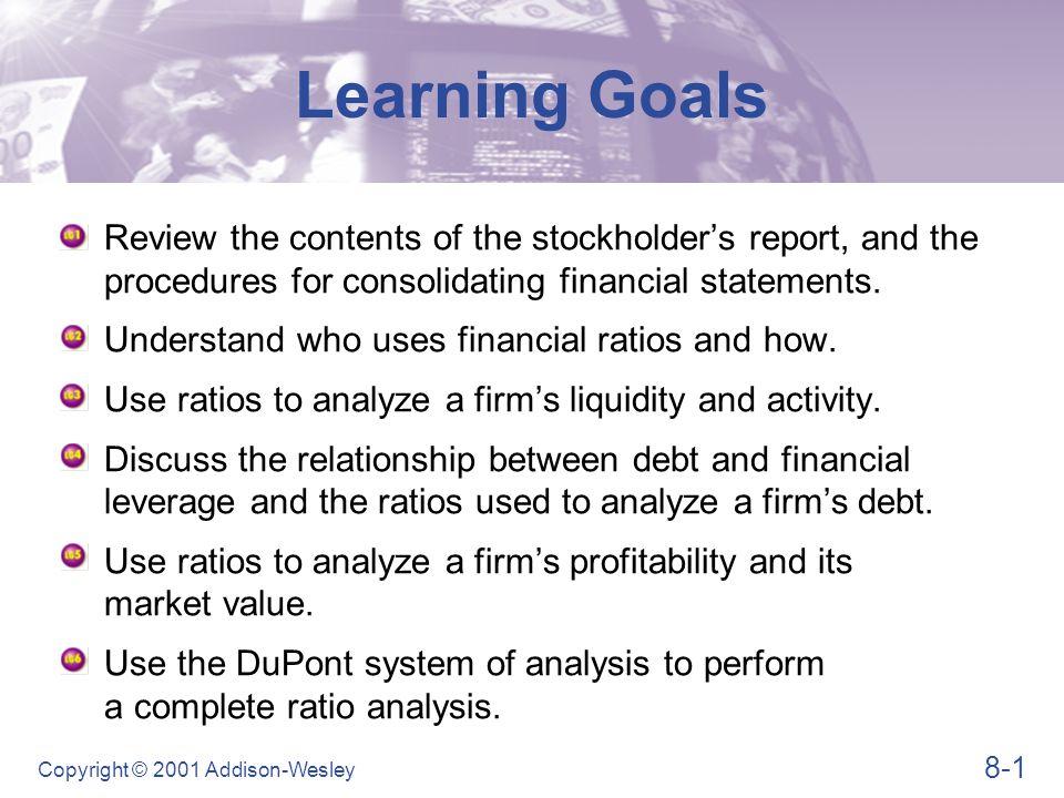 8-22 Copyright © 2001 Addison-Wesley Liquidity Ratios  Quick ratio Ratio Analysis Quick ratio = Total current assets - Inventory Total current liabilities Quick ratio = $1,233,000 - $289,000 $620,000 = 1.51