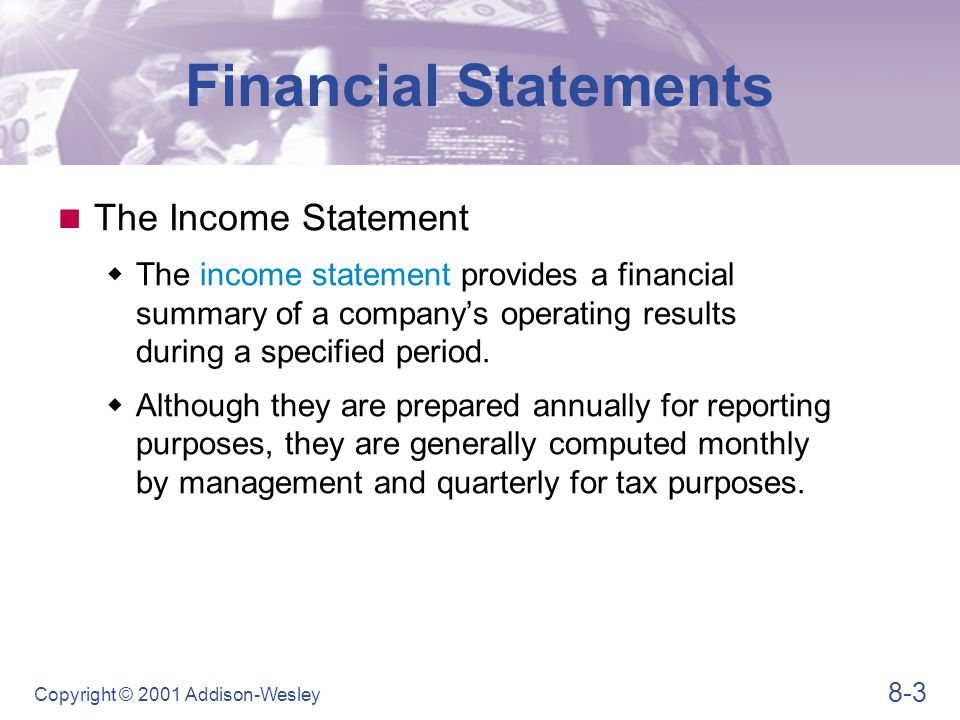 8-3 Copyright © 2001 Addison-Wesley Financial Statements The Income Statement  The income statement provides a financial summary of a company's opera