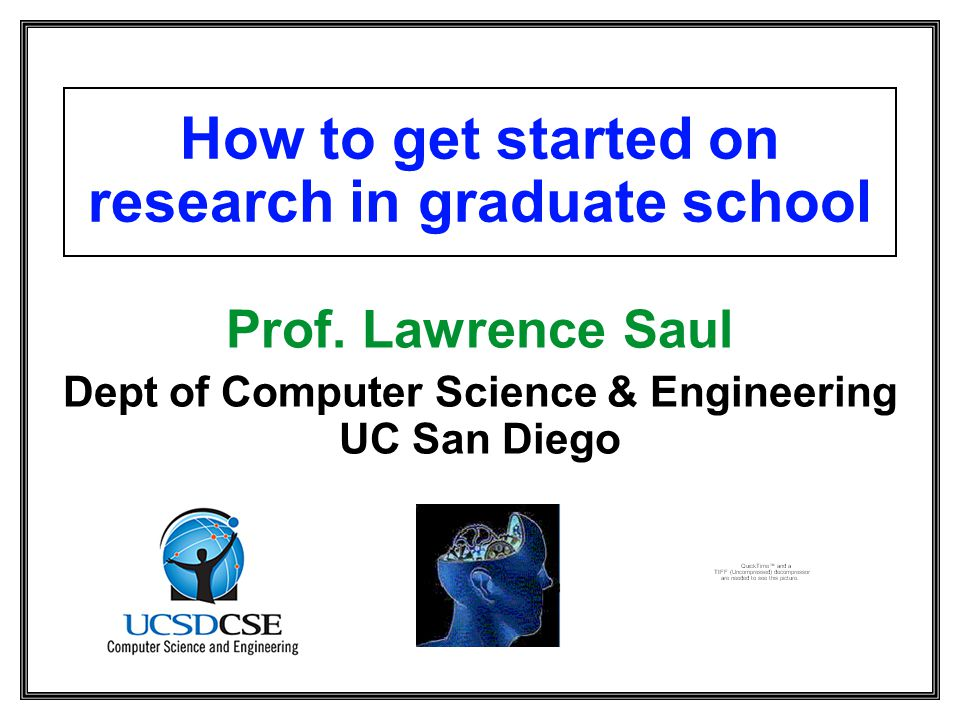 How to get started on research in graduate school Prof. Lawrence Saul Dept of Computer Science & Engineering UC San Diego