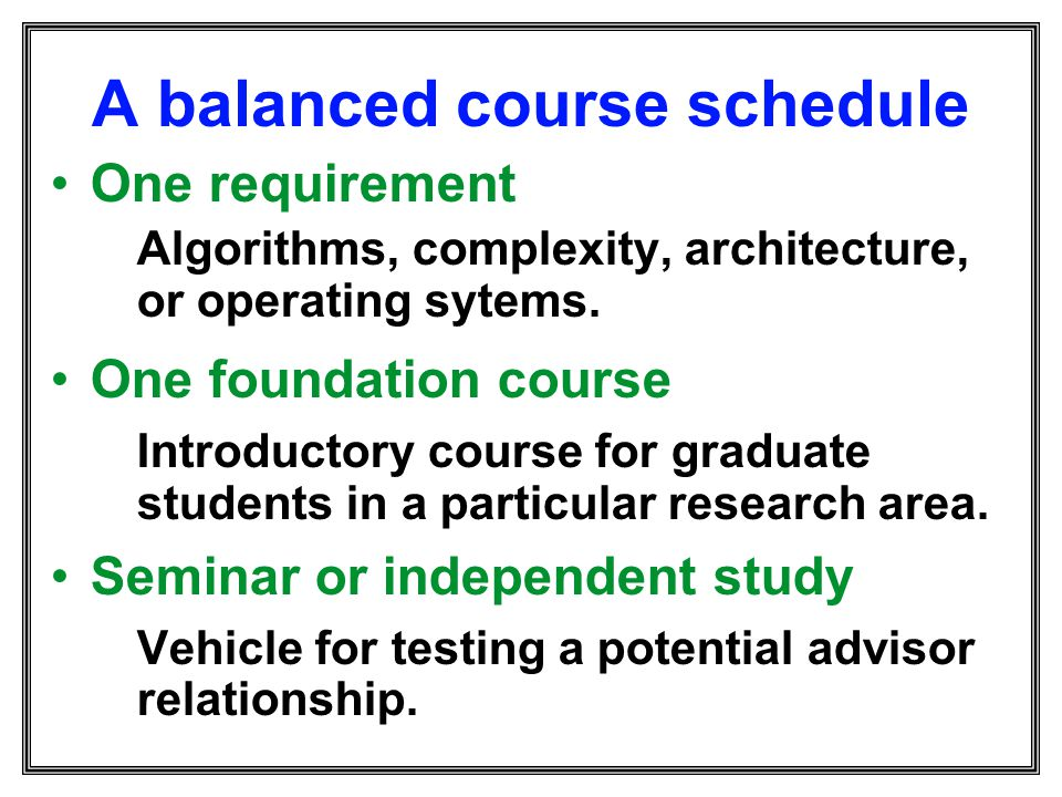 A balanced course schedule One requirement Algorithms, complexity, architecture, or operating sytems. One foundation course Introductory course for gr