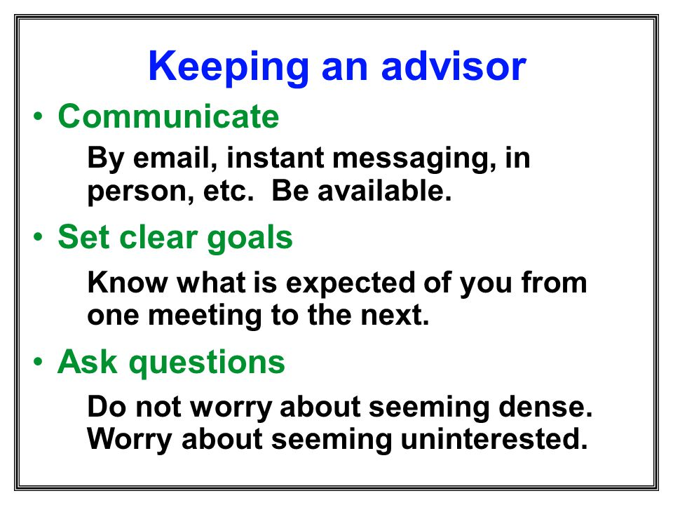 Keeping an advisor Communicate By email, instant messaging, in person, etc. Be available. Set clear goals Know what is expected of you from one meetin