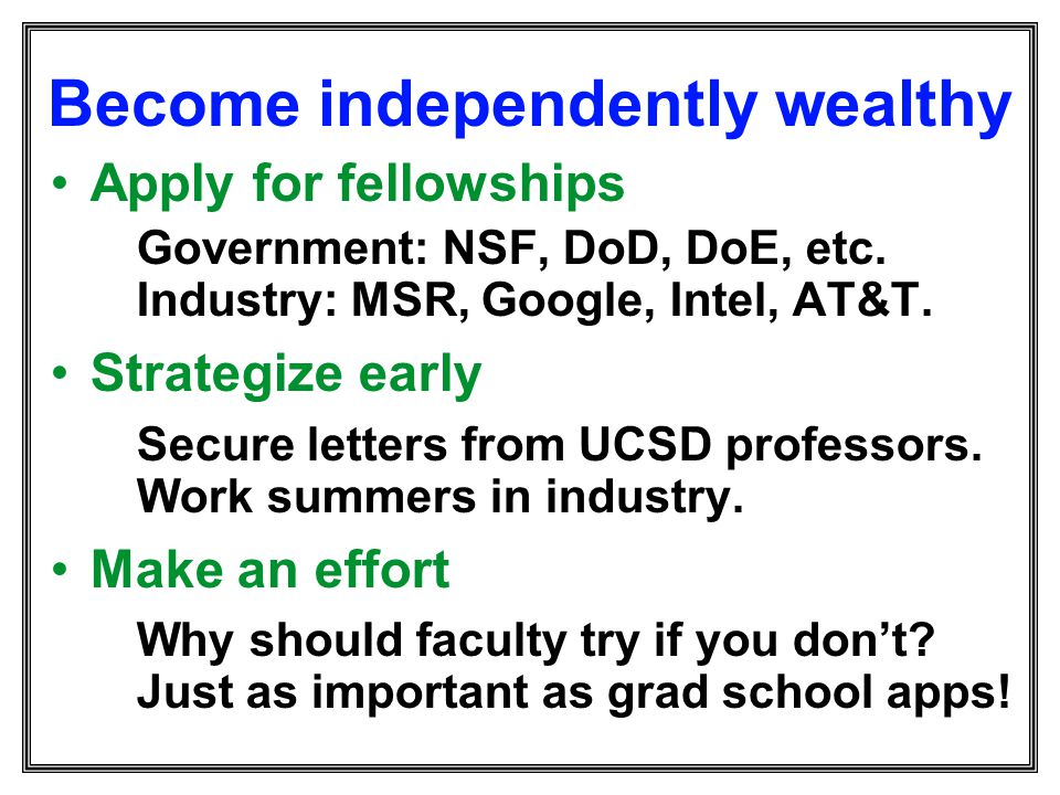 Become independently wealthy Apply for fellowships Government: NSF, DoD, DoE, etc. Industry: MSR, Google, Intel, AT&T. Strategize early Secure letters