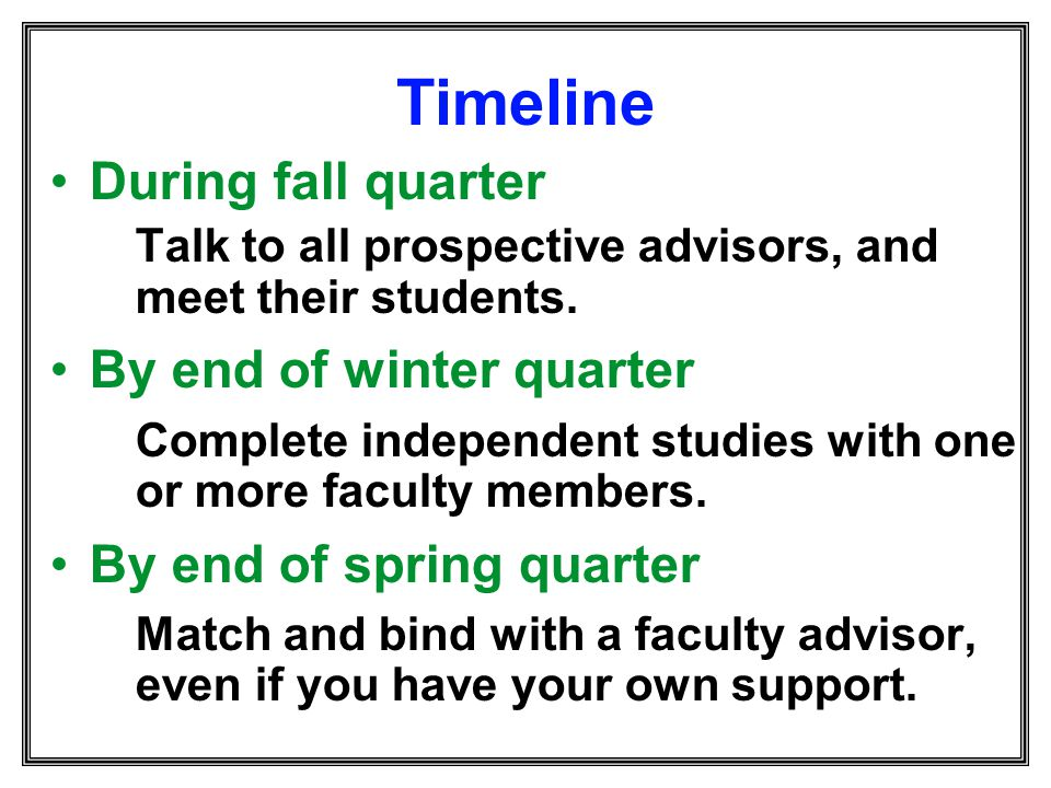 Timeline During fall quarter Talk to all prospective advisors, and meet their students. By end of winter quarter Complete independent studies with one