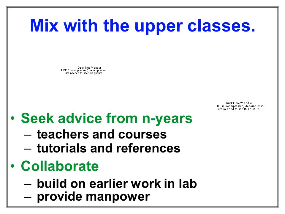 Mix with the upper classes. Seek advice from n-years – teachers and courses – tutorials and references Collaborate – build on earlier work in lab – pr
