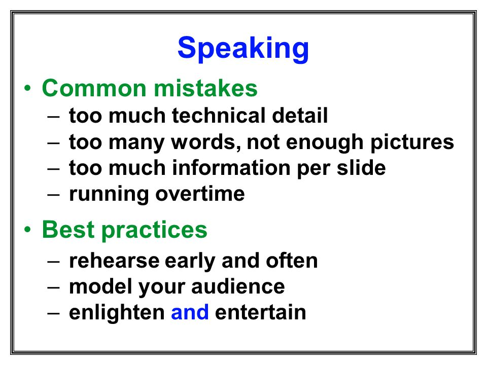 Speaking Common mistakes – too much technical detail – too many words, not enough pictures – too much information per slide – running overtime Best pr
