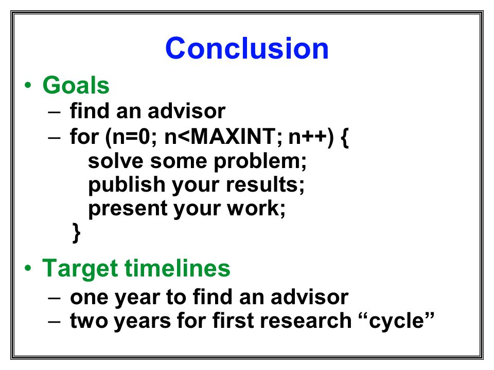 Conclusion Goals – find an advisor – for (n=0; n<MAXINT; n++) { solve some problem; publish your results; present your work; } Target timelines – one