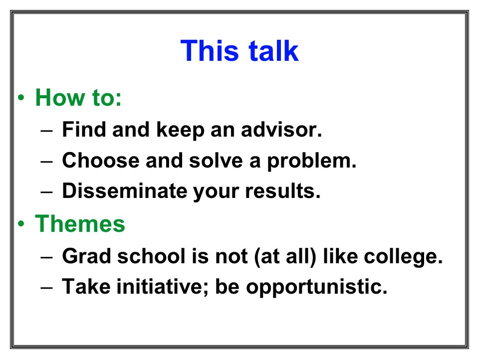 This talk How to: – Find and keep an advisor. – Choose and solve a problem. – Disseminate your results. Themes – Grad school is not (at all) like coll