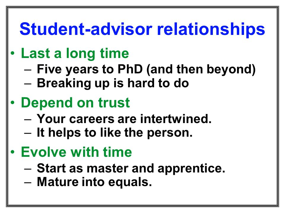 Student-advisor relationships Last a long time – Five years to PhD (and then beyond) – Breaking up is hard to do Depend on trust – Your careers are in
