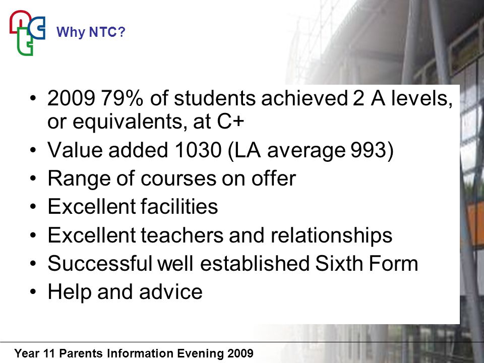 Year 11 Parents Information Evening % of students achieved 2 A levels, or equivalents, at C+ Value added 1030 (LA average 993) Range of courses on offer Excellent facilities Excellent teachers and relationships Successful well established Sixth Form Help and advice Why NTC